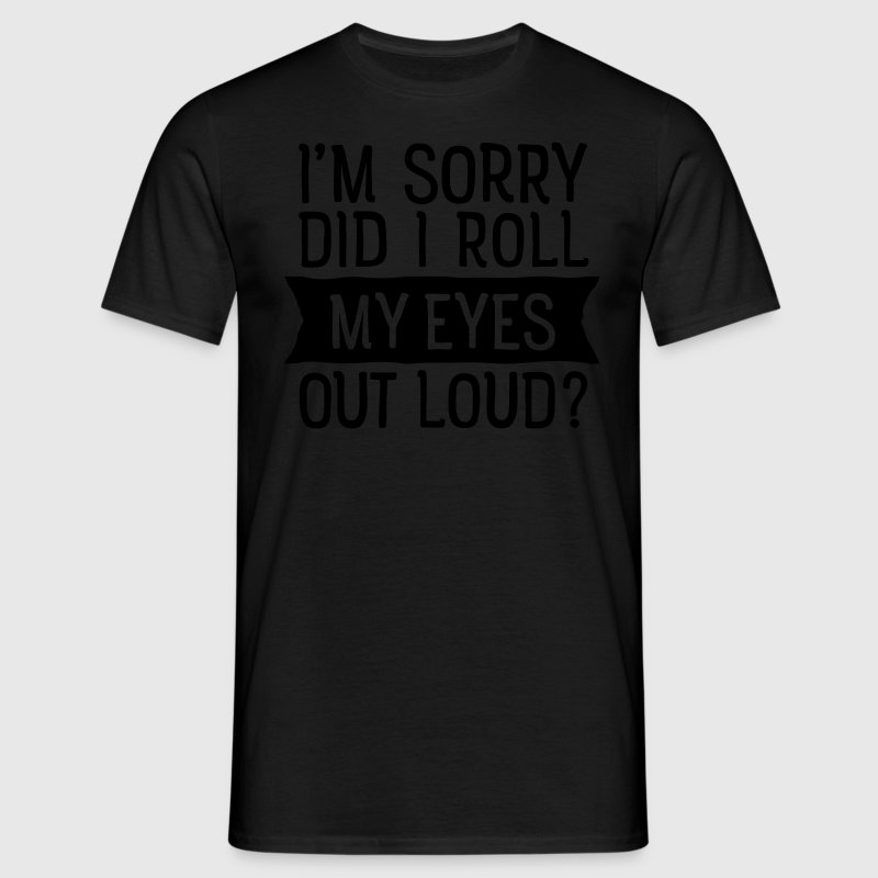 I'm Sorry - Did I Roll My Eyes Out Loud? T-Shirts - Männer T-Shirt