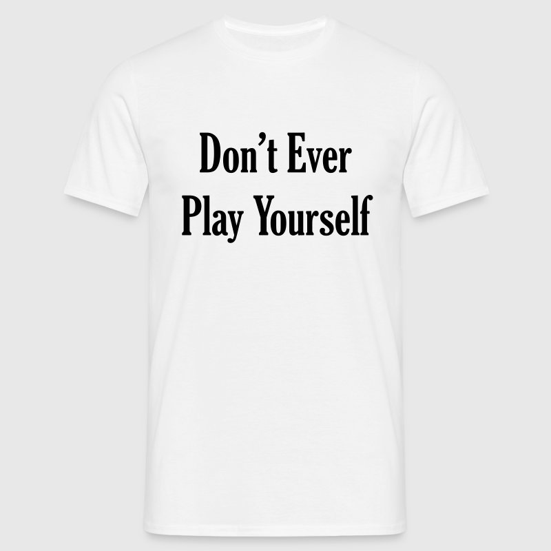Don't Ever Play Yourself Quote T-Shirts - Men's T-Shirt