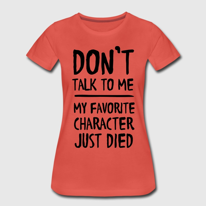 Don't talk to me. My favorite character just died T-Shirts - Women's Premium T-Shirt