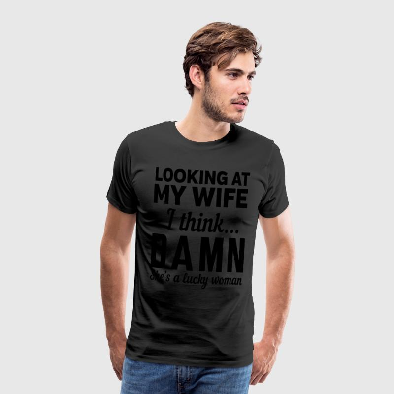 Looking at my wife I think damn she's lucky T-Shirts - Men's Premium T-Shirt