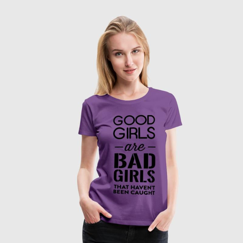 Good girls are bad girls that haven't been caught T-Shirts - Women's Premium T-Shirt