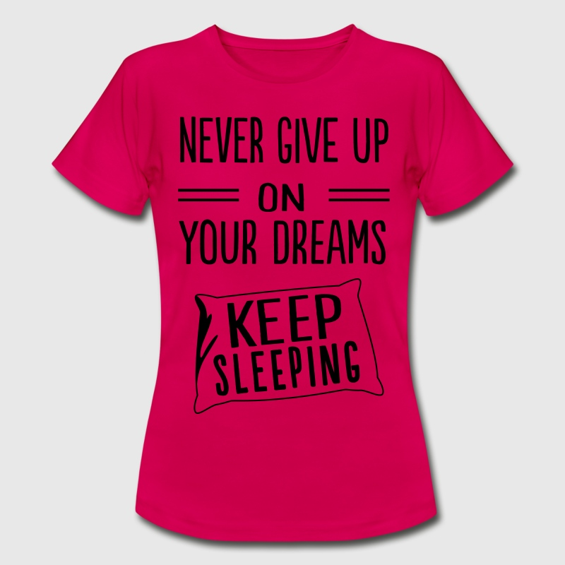 Never give up on your dreams. Keep sleeping T-Shirts - Women's T-Shirt