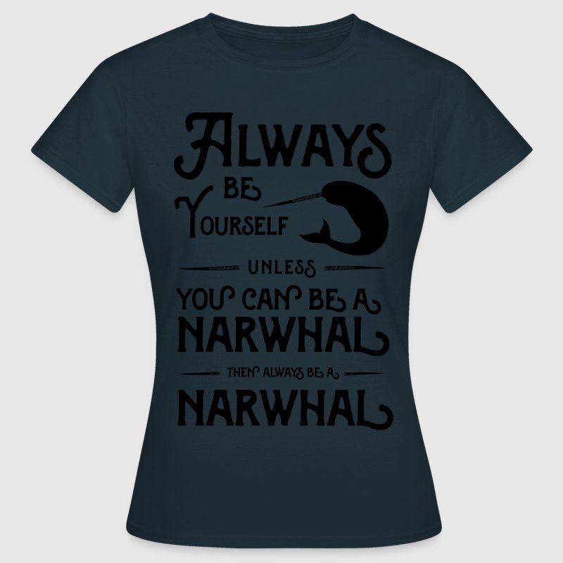 Always be yourself unless you can be a narwhal T-Shirts - Women's T-Shirt