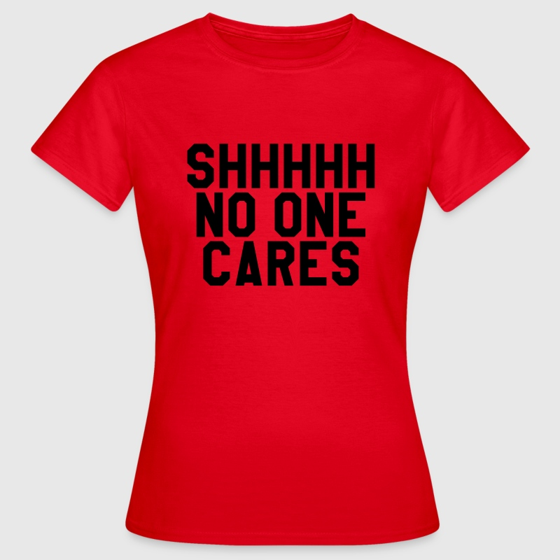 Shhhh no one cares T-shirts - Vrouwen T-shirt