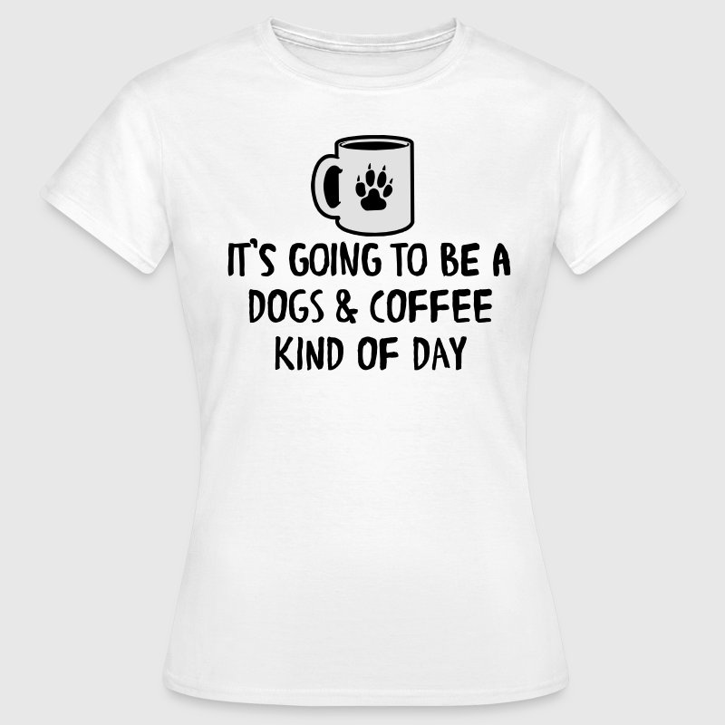 It's going to be a dogs & coffee kind of day T-Shirts - Women's T-Shirt