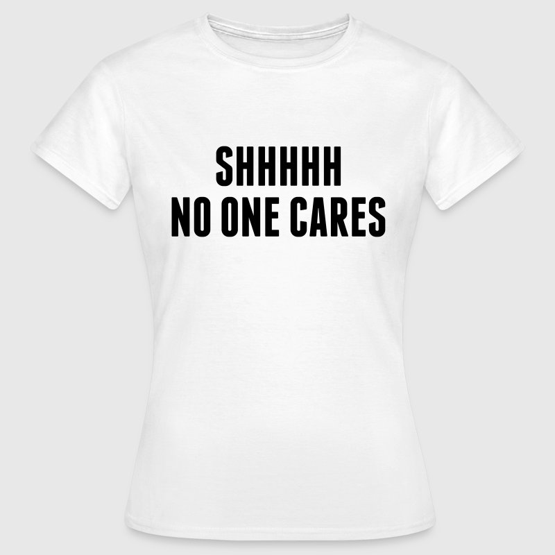 Shhhh No One Cares T-Shirts - Women's T-Shirt