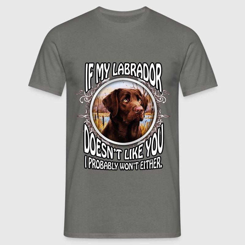If my Labrador doesn't like you I probably won't e - Men's T-Shirt