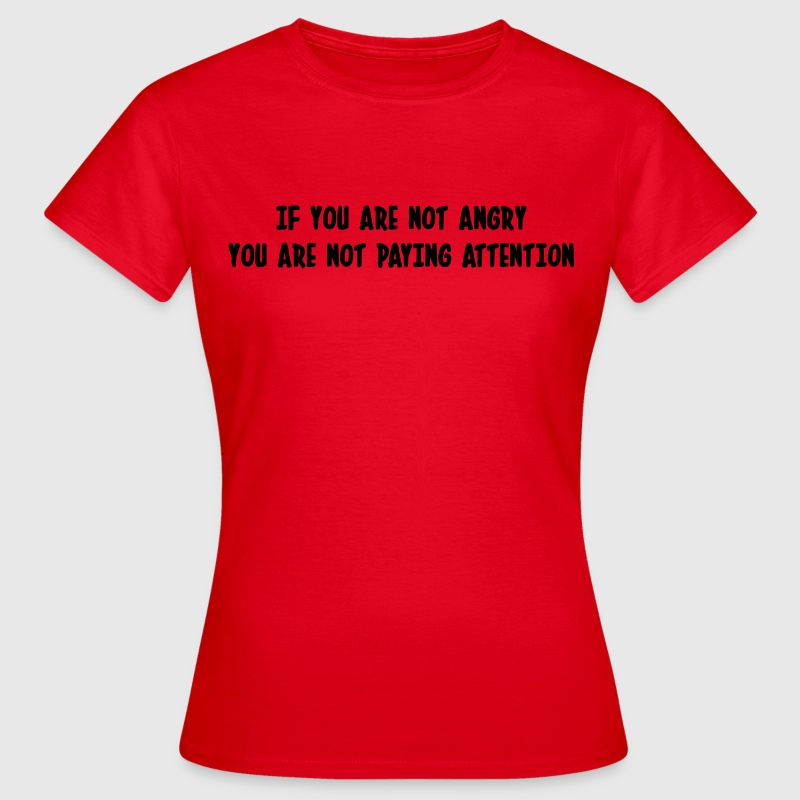 If you are not angry, you are not paying attention T-Shirts - Women's T-Shirt