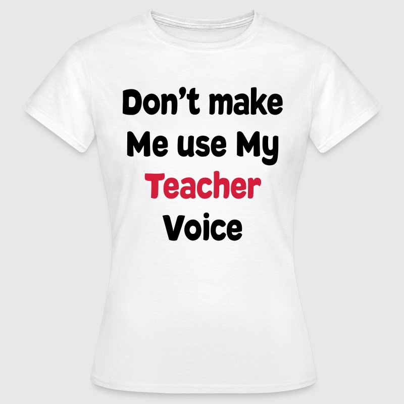 Don't make me Use my Teacher Voice T-Shirts T-Shirts - Women's T-Shirt