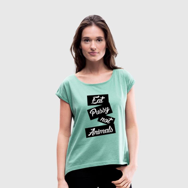 eat pussy not animals T-Shirts - Frauen T-Shirt mit gerollten Ärmeln