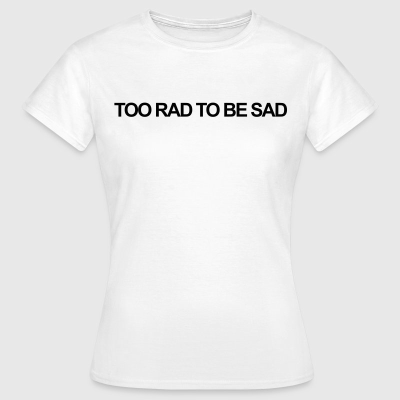 Too rad to be sad T-shirts - Vrouwen T-shirt