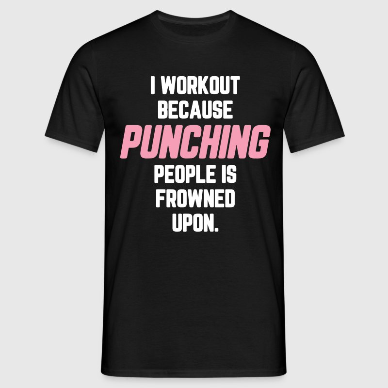 I Workout Because Punching People Is Frowned Upon T-Shirts - Men's T-Shirt