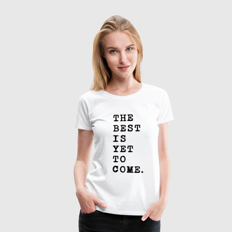 the best is yet to come, Das beste kommt noch T-Shirts - Frauen Premium T-Shirt