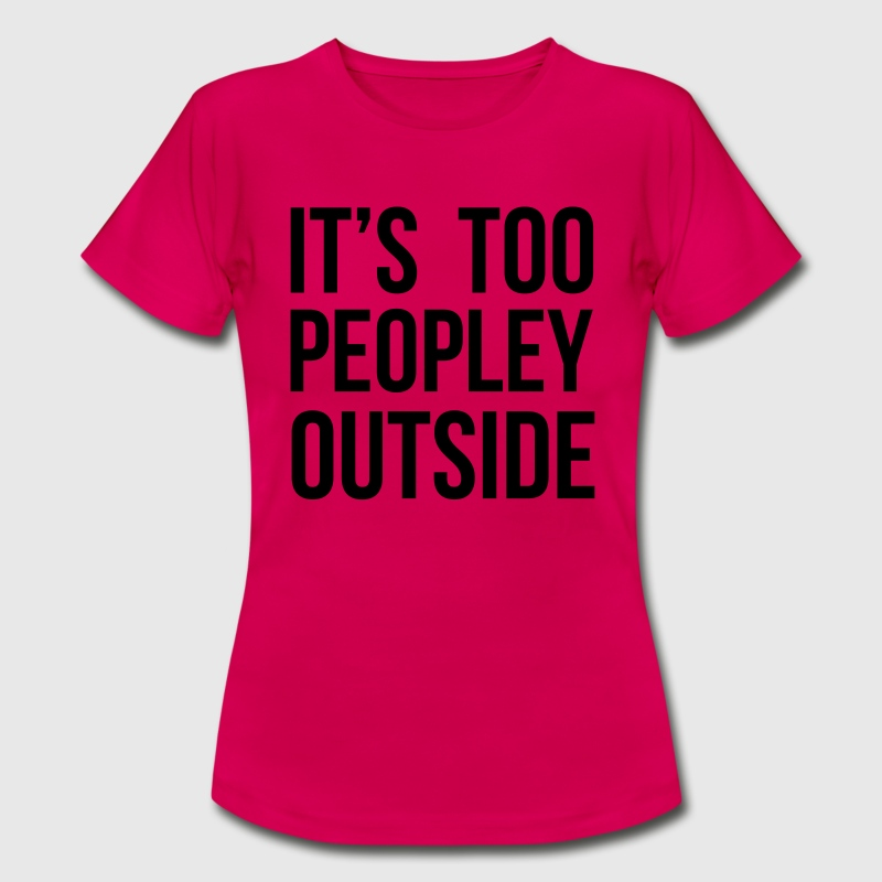 It's too peopley outside T-Shirts - Frauen T-Shirt