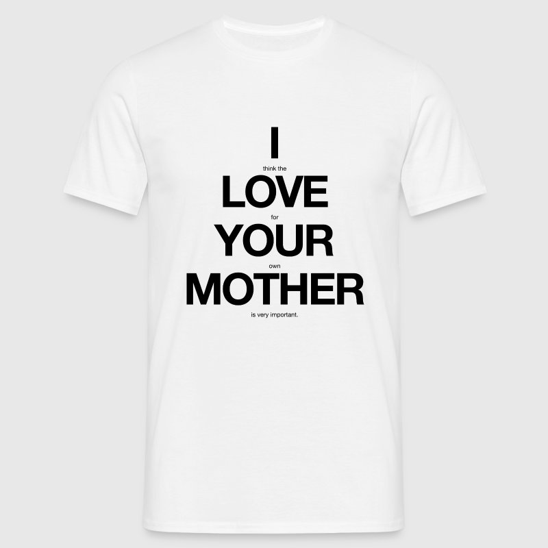 i think the love for your own mother is very important - Männer T-Shirt