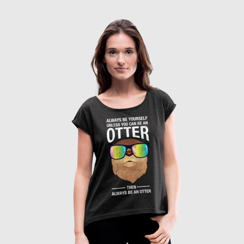 Always Be Yourself Unless You Can Be An Otter T-shirts - Vrouwen T-shirt met opgerolde mouwen