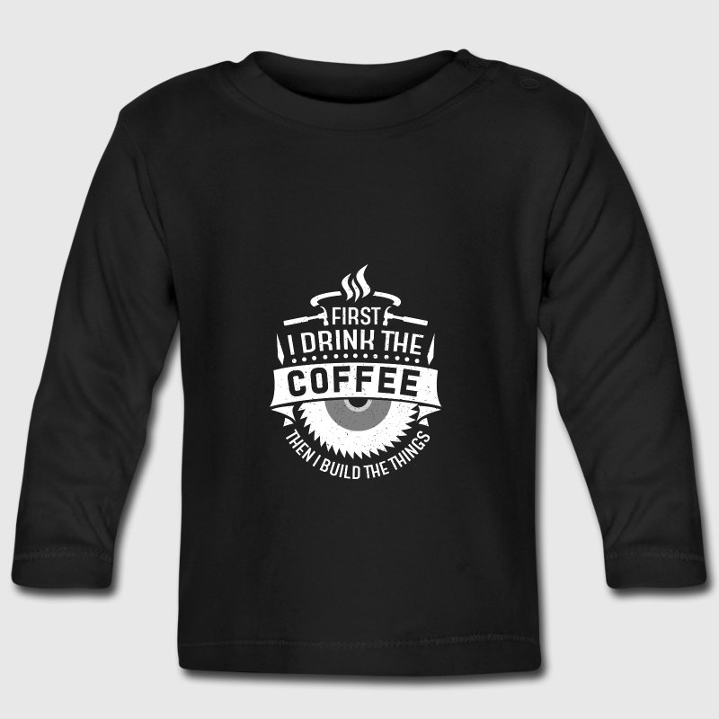 First i drink the coffee then i build the things Baby Long Sleeve Shirts - Baby Long Sleeve T-Shirt