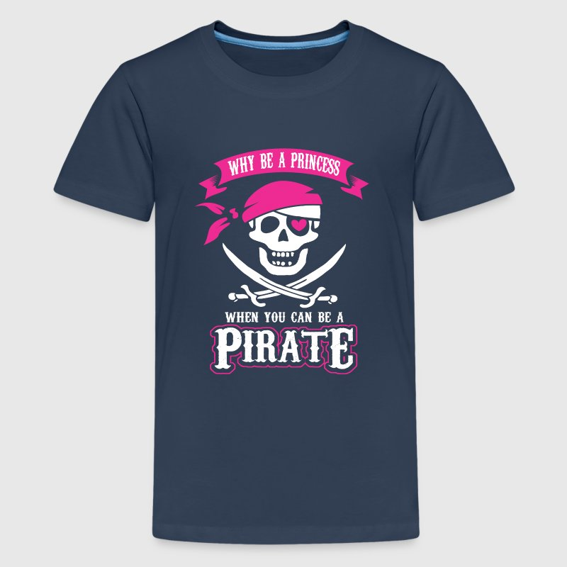 Why be a Princess When you can be a Pirate Shirts - Teenage Premium T-Shirt