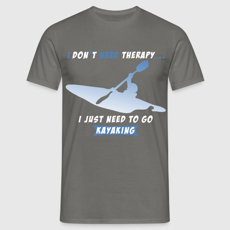 Kayaking - I Don't Need Therapy. I Just Need To Go - Men's T-Shirt