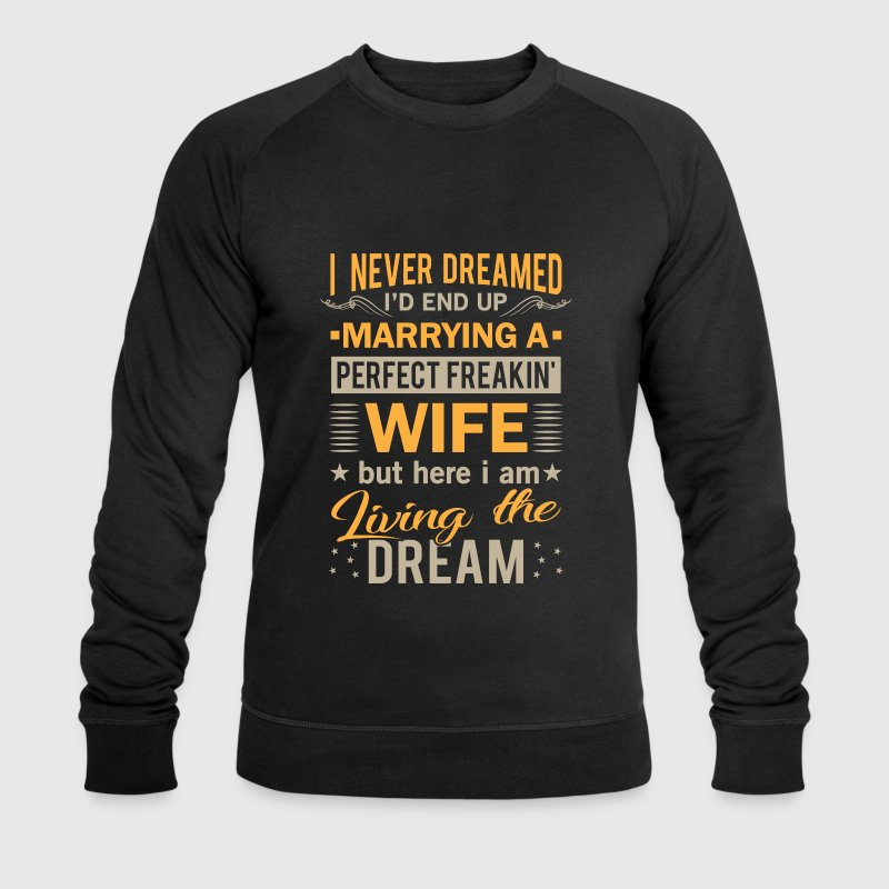 I never dreamed marrying a perfect freakin wife Hoodies & Sweatshirts - Men's Organic Sweatshirt by Stanley & Stella