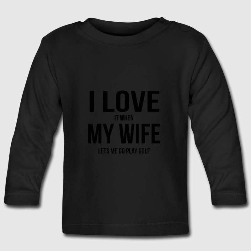 I LOVE MY WIFE (IF SHE LETS ME PLAY GOLF) Baby Long Sleeve Shirts - Baby Long Sleeve T-Shirt