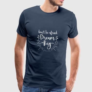 Don't be afraid dream big - motivation gift Ropa deportiva - Camiseta premium hombre