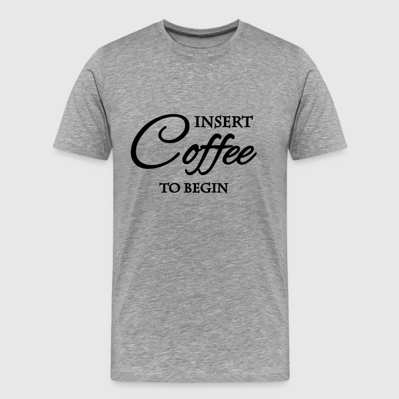 Insert coffee to begin T-Shirts - Männer Premium T-Shirt