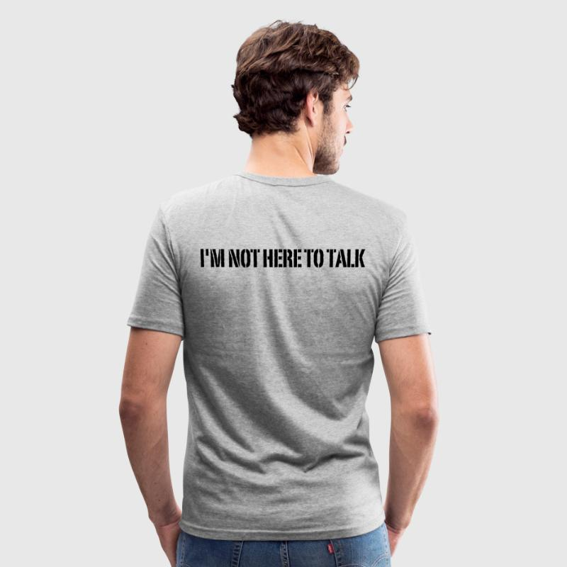 I'm Not Here To Talk T-Shirts - Männer Slim Fit T-Shirt