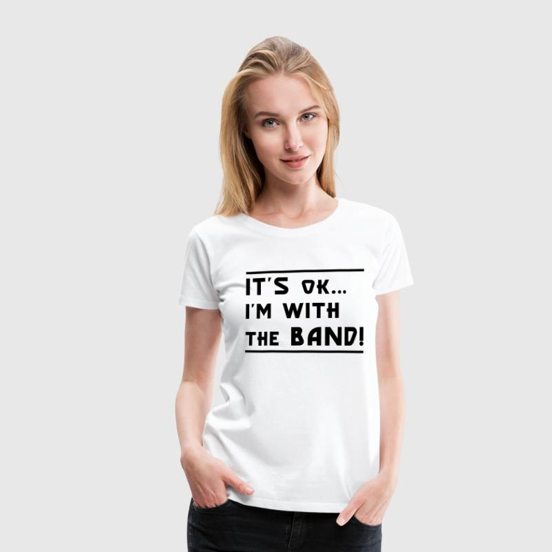 White It's OK I'm with the Band! Ladies' - Women's Premium T-Shirt