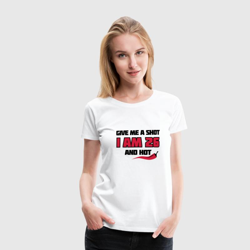 Weiß Give me a shot I am 26 and hot – Shirt zum 26. Geburtstag – Chilli style T-Shirts - Frauen Premium T-Shirt