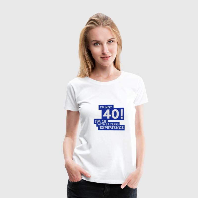 Im Not 40 Im 18 With 22 Years Of Experience (2c)++ Camisetas - Camiseta premium mujer