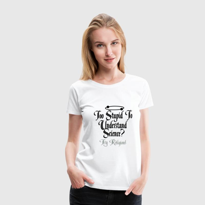 Too Stupid to Understand Science? Try Religion! T-Shirts - Frauen Premium T-Shirt