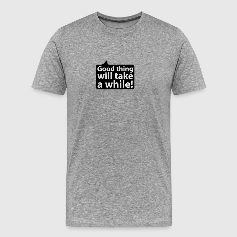 Good thing will take a while | Gut Ding will Weile haben T-Shirts - Männer Premium T-Shirt