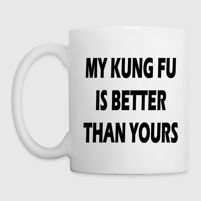 My Kung Fu is better than yours. - Tasse