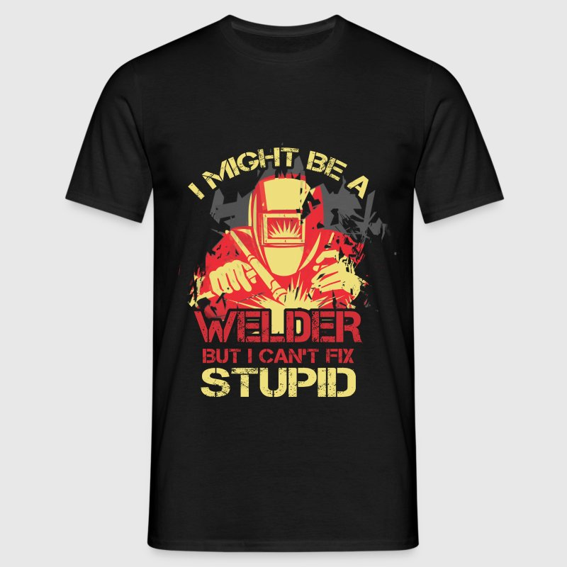 I Might Be A Welder But I Can't Fix Stupid - Men's T-Shirt