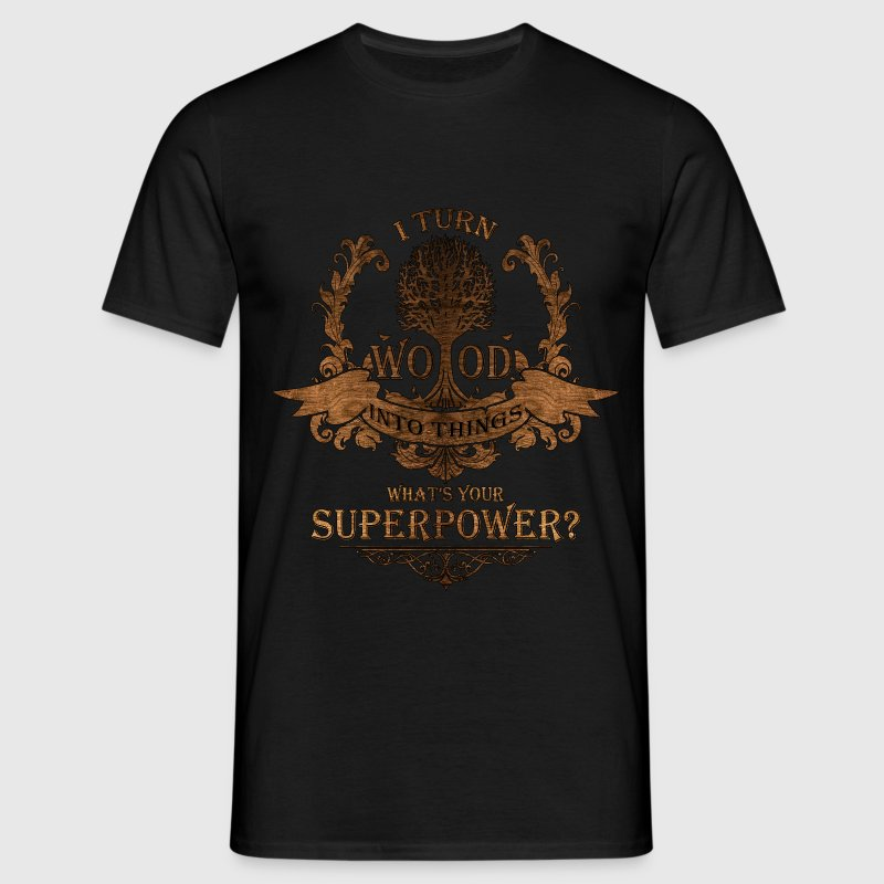 I turn wood into things. What's your superpower? - Men's T-Shirt