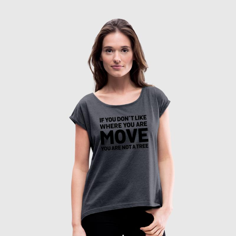 If You Don't Like Where You Are - Move... T-Shirts - Women's T-shirt with rolled up sleeves