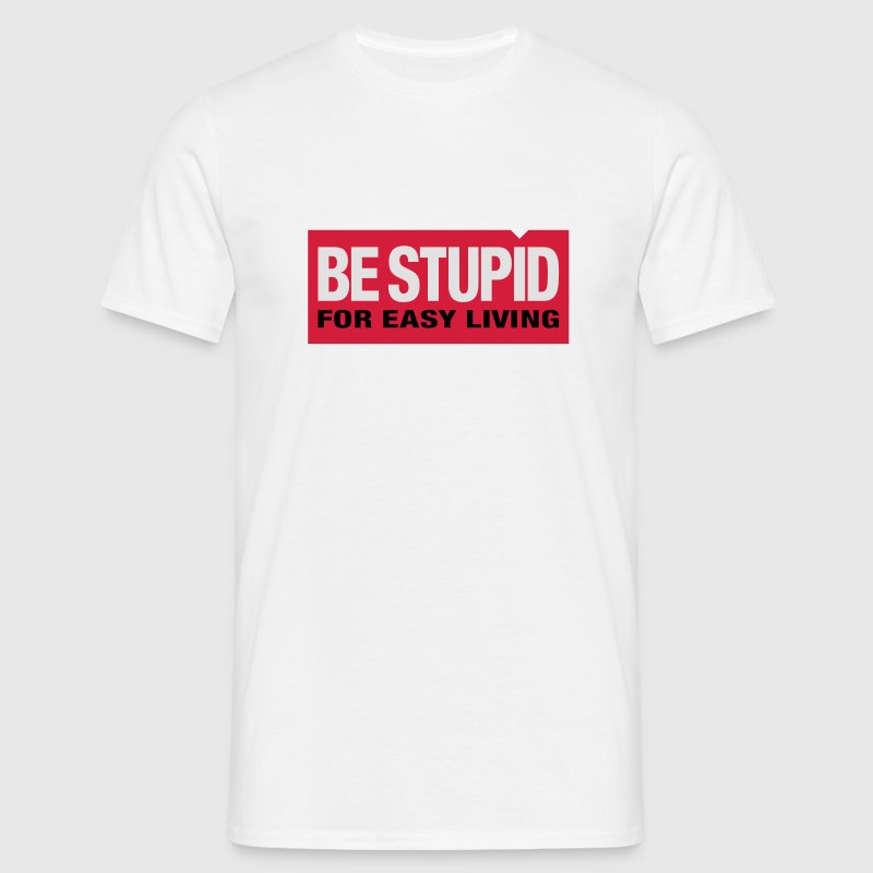 Be Stupid | for easy living | dumm T-Shirts - Männer T-Shirt