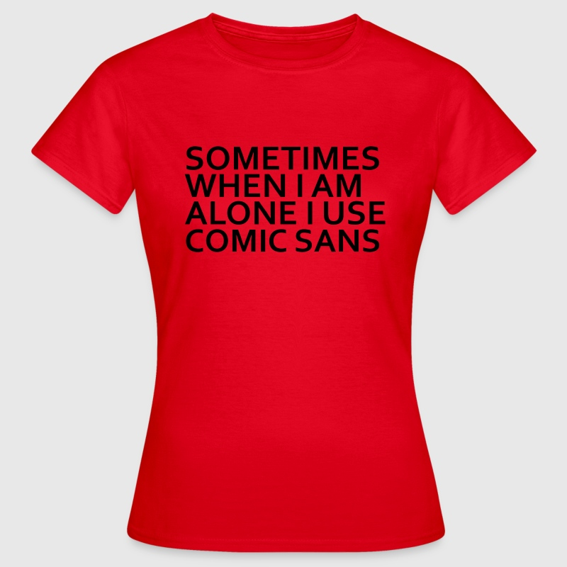 SOMETIMES WHEN I AM ALONE I USE COMIC SANS T-Shirts - Frauen T-Shirt
