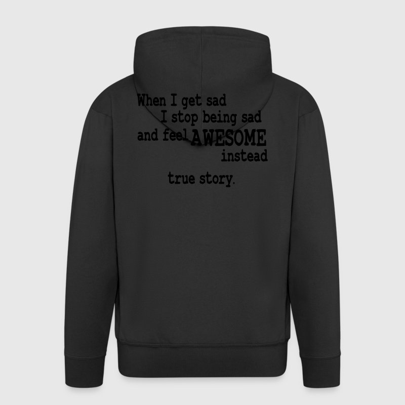 when i feel sad - true story Hoodies & Sweatshirts - Men's Premium Hooded Jacket