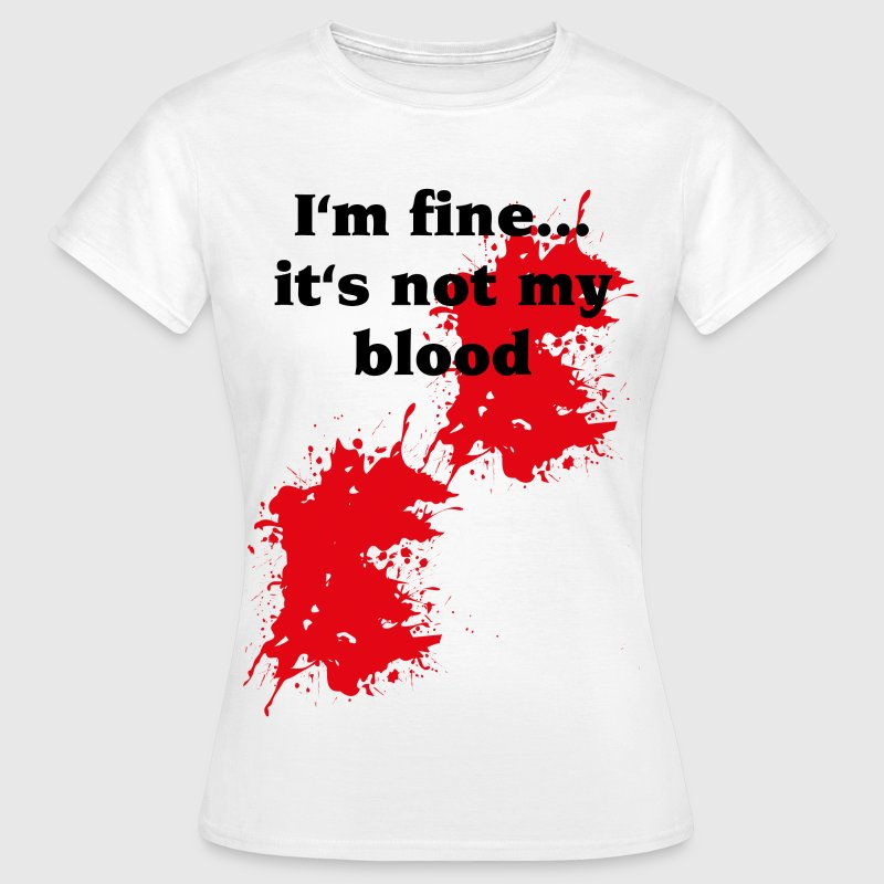 I'm fine ... it's not my blood - Women's T-Shirt