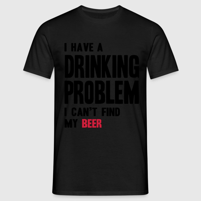 I Have a Drinking Problem T-Shirts - Men's T-Shirt