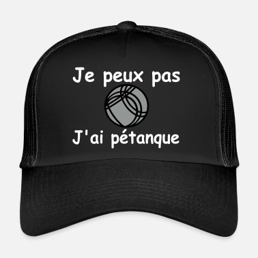 Pétanque je peux pas j'ai pétanque,boule,citations,message - Trucker Cap