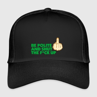 Shut The Fuck Up Be Polite & Shut The Fuck Up! - Trucker Cap