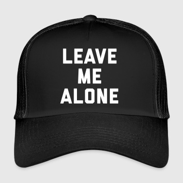 Leave Me Alone Funny Quote - Trucker Cap