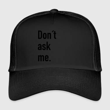 Don t ask me. - Trucker Cap