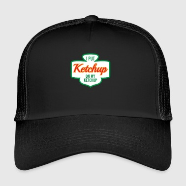 I PUT KETCHUP ON MY KETCHUP - Trucker Cap