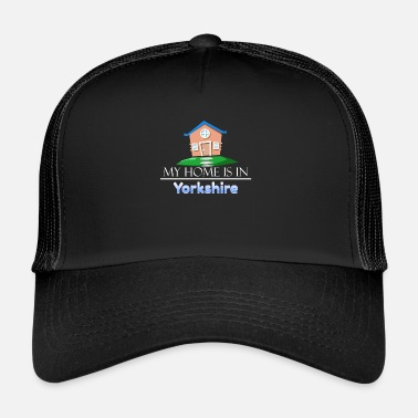 Yorkshire Yorkshire My Home is in Yorkshire - Trucker Cap