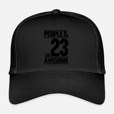 PEOPLE IN AGE 23 ARE AWESOME - Trucker Cap