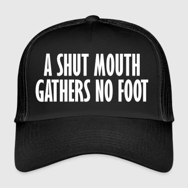 a shut mouth gathers no foot - Trucker Cap